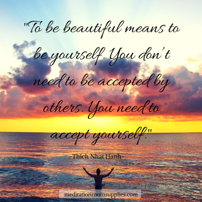 to be beautiful measn to be yourself. you don't need to be accepted y others. you need to accept yourself. Thich Nhat Hanh