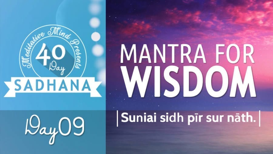Day 09 of #40DaySADHANA | Mantra for Wisdom – Suniai Sidh Pir Sur Nath