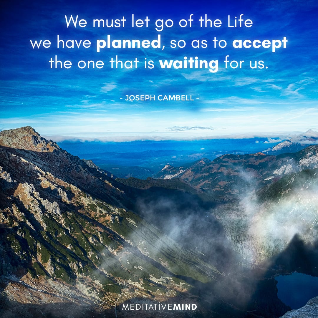 We must let go of the Life we have planned, so as to accept the one that is waiting for us.