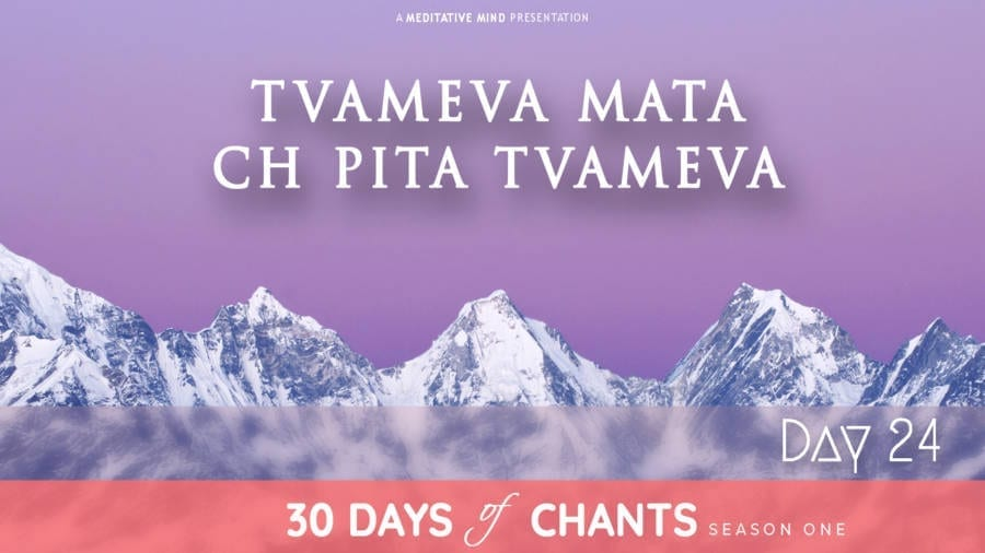 30 Days of Chants - Day 24 - Tvameva Mata ch pita tvameva - Meditative Mind - Mantra Meditation journey
