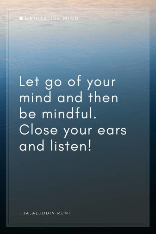 Let go of your mind and then be mindful. Close your ears and listen!