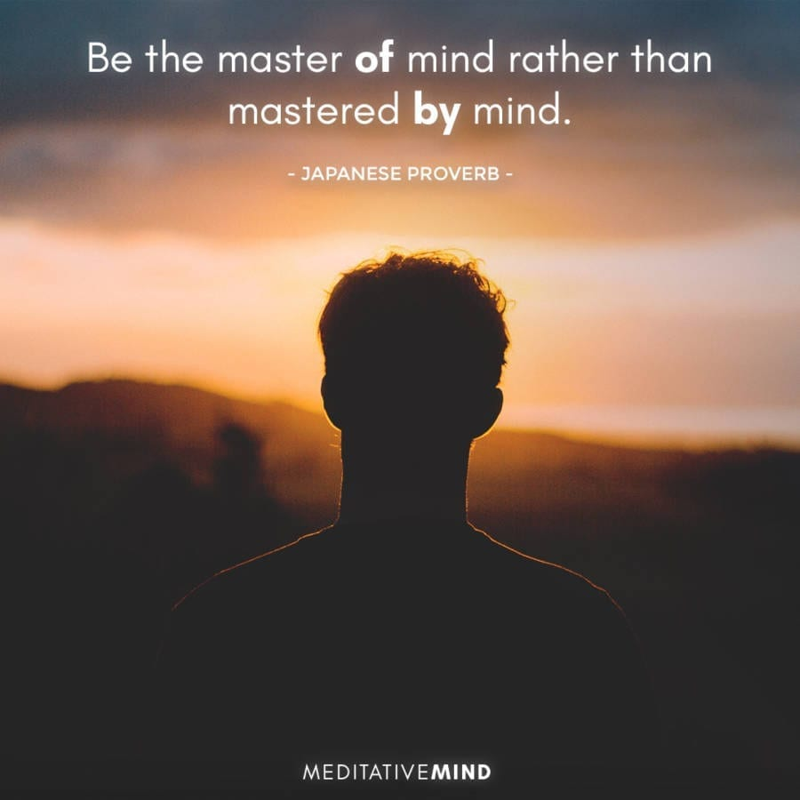 Be the master OF mind rather than mastered BY mind.