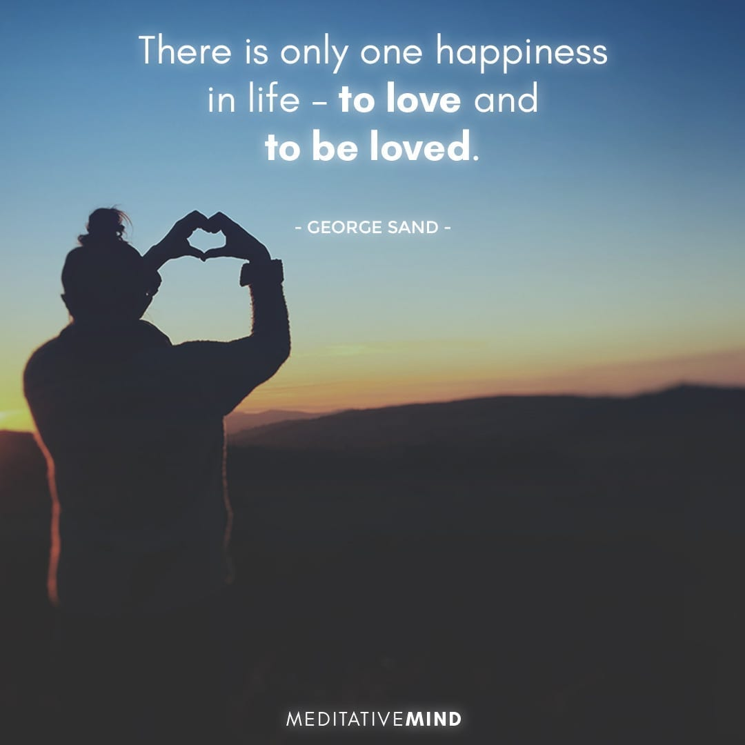 There is only one happiness in life – to love and to be loved.
