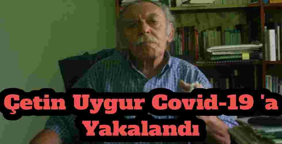 Çetin Uygur Covid-19 'a Yakalandı