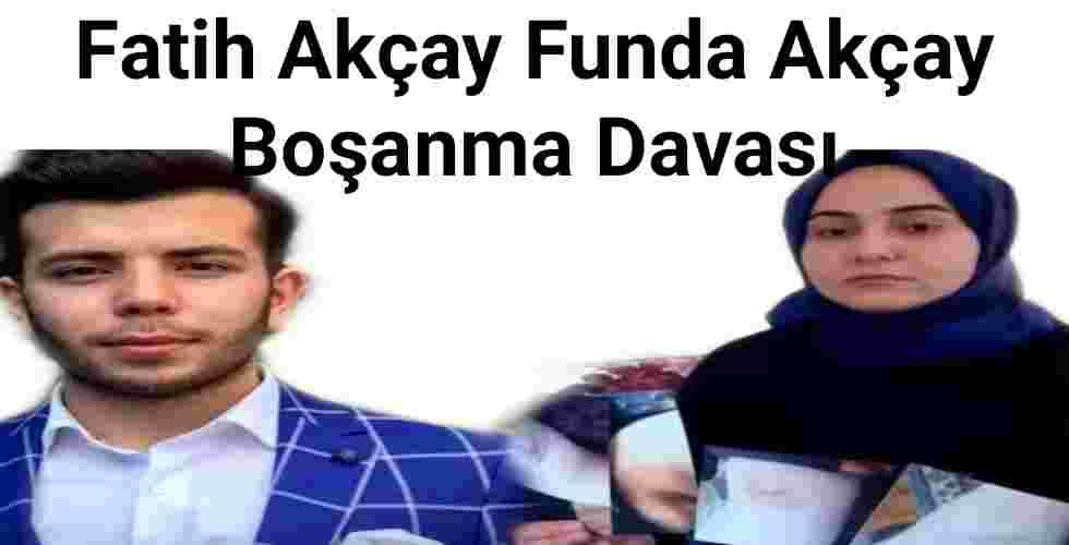 Fatih Akçay Funda Akçay Boşanma Davası