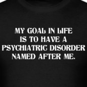 MY-GOAL-IN-LIFE-IS-TO-HAVE-A-PSYCHIATRIC-DISORDER-