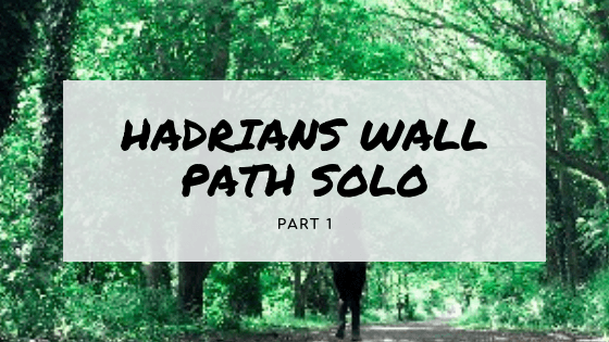 Walking Hadrian's Wall Path Solo (Part One)