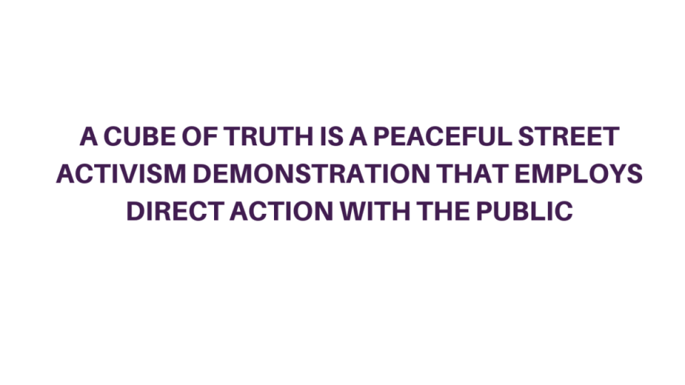 """""""A CUBE OF TRUTH IS A PEACEFUL STREET ACTIVISM DEMONSTRATION THAT EMPLOYS DIRECT ACTION WITH THE PUBLIC"""""""