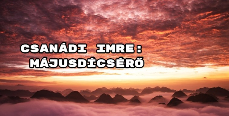 Jöjjön Csanádi Imre: Májusdícsérő verse.