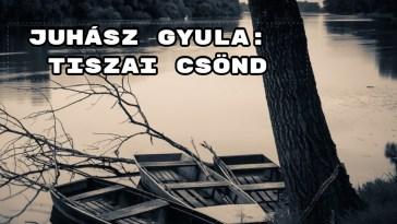 Jöjjön Juhász Gyula Tiszai csönd verse.