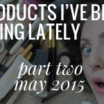 Beauty Products Lately: Part 2 (May 2015)