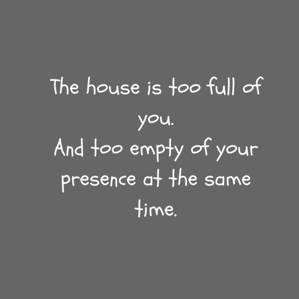 The house is too full of you.