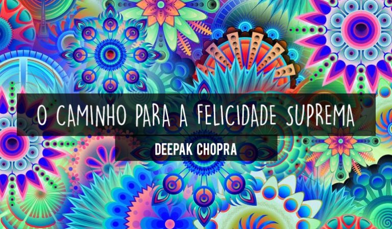 7 chaves para alcançar a Felicidade Suprema