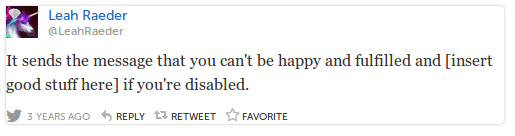 LeahRaeder Leah Raeder @LeahRaeder It sends the message that you can't be happy and fulfilled and [insert good stuff here] if you're disabled.
