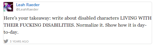 LeahRaeder Leah Raeder @LeahRaeder Here's your takeaway: write about disabled characters LIVING WITH THEIR FUCKING DISABILITIES. Normalize it. Show how it is day-to-day.