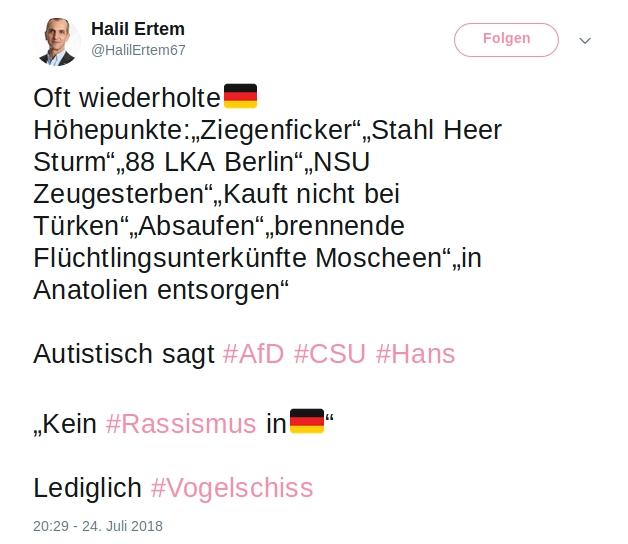 """Halil Ertem  @HalilErtem67 24. Juli Oft wiederholte??Höhepunkte:""""Ziegenficker""""""""Stahl Heer Sturm""""""""88 LKA Berlin""""""""NSU Zeugesterben""""""""Kauft nicht bei Türken""""""""Absaufen""""""""brennende Flüchtlingsunterkünfte Moscheen""""""""in Anatolien entsorgen"""" Autistisch sagt #AfD #CSU #Hans """"Kein #Rassismus in??"""" Lediglich #Vogelschiss"""