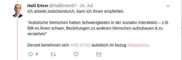 """Halil Ertem  @HalilErtem67 24. Juli Ich arbeite zwischendurch, kann ich Ihnen empfehlen. """"Autistische Menschen haben Schwierigkeiten in der sozialen Interaktion – z.B. fällt es ihnen schwer, Beziehungen zu anderen Menschen aufzubauen & zu verstehen"""" Derzeit benehmen sich #AfD #CSU autistisch im bezug #Rassismus"""