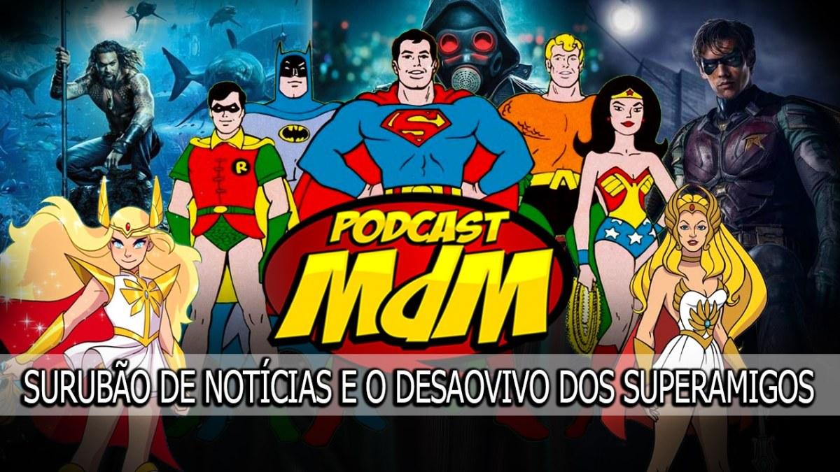 Podcast MdM #475: Surubão de Noticias + Laive Desalvivo dos Superamigos