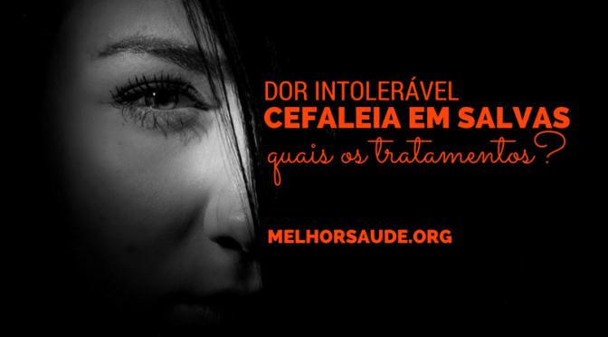 CEFALEIA EM SALVAS, DOR DE CABEÇA INTOLERÁVEL