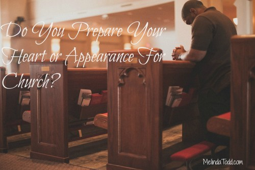 Prepare your heart or appearance for church