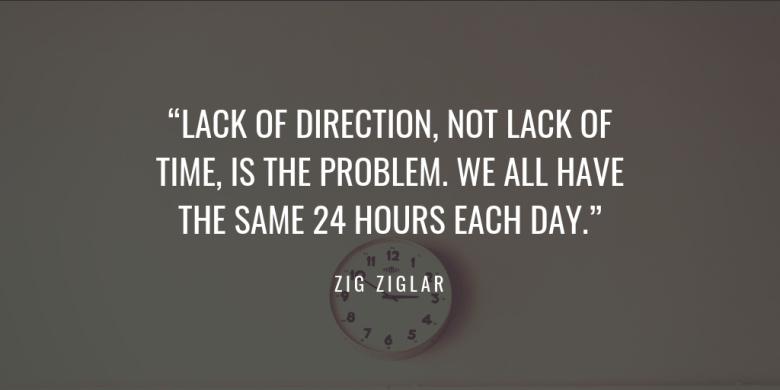 """LACK OF DIRECTION, NOT LACK OF TIME, IS THE PROBLEM. WE ALL HAVE 24 HOURS EACH DAY."" zig ziglar"