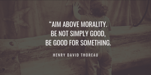 Aim above morality. Be not simply good, be good for something. henry david thoreau