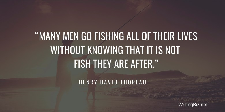 MANY MEN GO FISHING ALL OF THEIR LIVES WITHOUT KNOWING THAT IT IS NOT FISH THEY ARE AFTER. henry david thoreau. WritingBiz.net