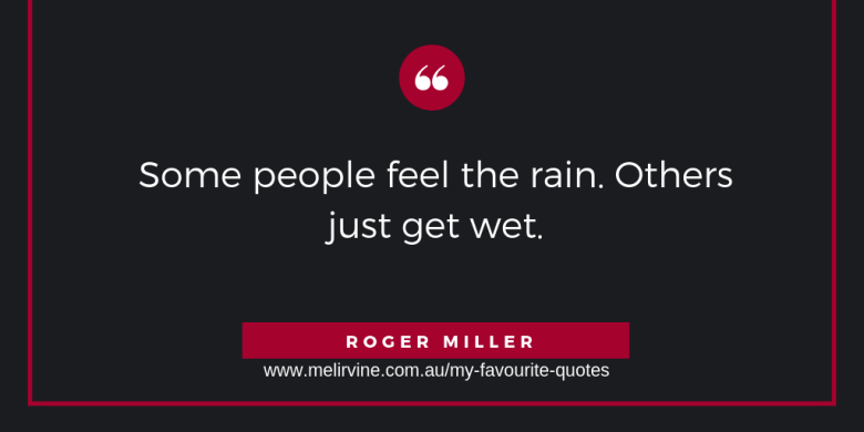 Some people feel the rain. Others just get wet. Roger Miller