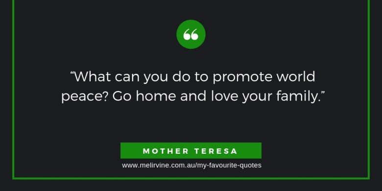 What can you do to promote world peace? Go home and love your family. MOTHER TERESA
