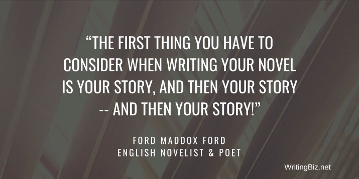 the first thing you have to consider when writing your novel is your story, and then your story -- and then your story. Quote by English novelist Ford Maddox Ford