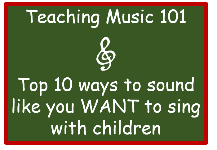 Teaching Music 101 – Top 10 ways to sound like you want to sing with children