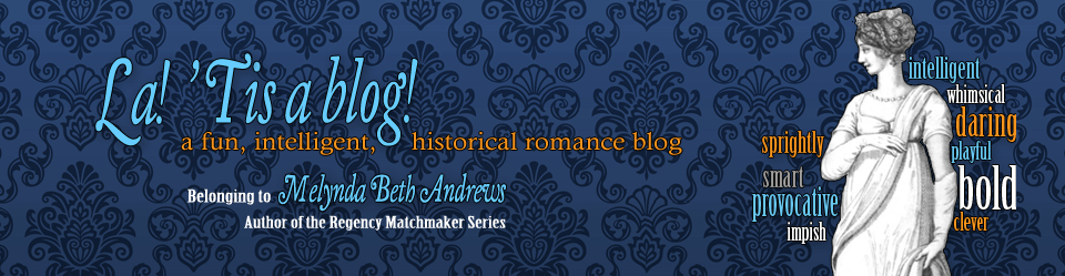 La! 'Tis a blog! a fun, intelligent, historical romance blog Belonging to Melynda Beth Andrews, Author of the Regency Matchmaker series