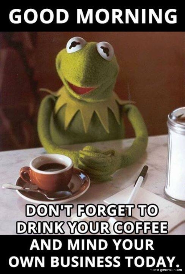 Good morning, and don't forget to drink coffee - Meme Generator