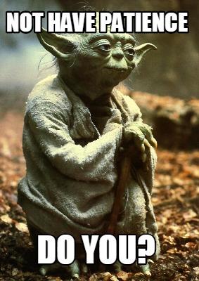 Patience Meme : patience, Creator, Funny, Patience, Generator, MemeCreator.org!