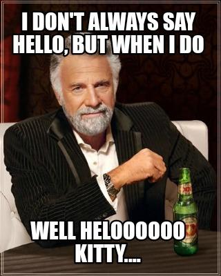 Funny Memes To Say Hello : funny, memes, hello, Creator, Funny, Don't, Always, Hello,, Heloooooo, Kitty...., Generator, MemeCreator.org!