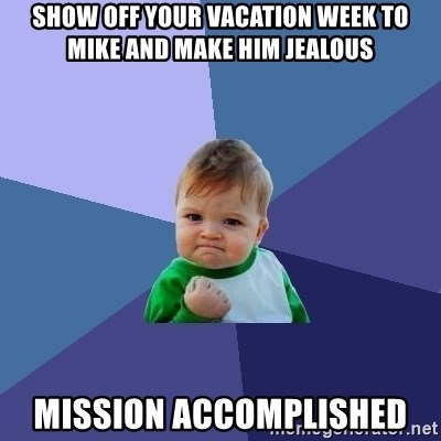 Show Off Your Vacation Week To Mike And Make Him Jealous Mission Accomplished Success Kid Meme Generator