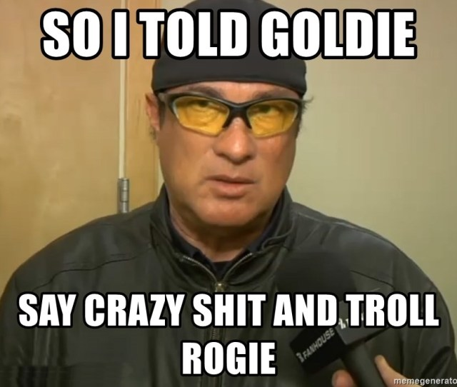 So I Told Goldie Say Crazy Shit And Troll Rogie Steven Seagal Mma