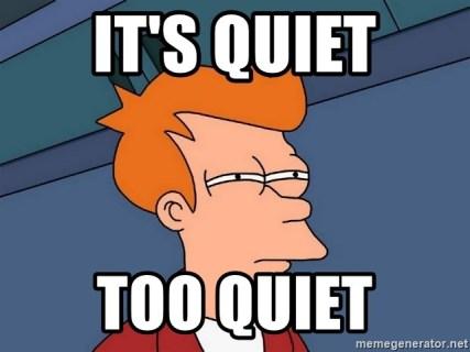 IT's Quiet Too quiet - Futurama Fry | Meme Generator