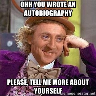 Willy Wonka - Ohh you wrote an autobiography  Please, tell me more about yourself