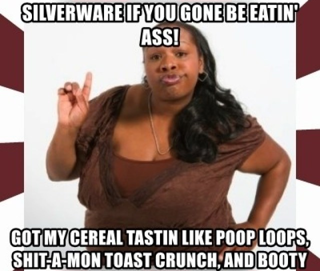 You Cant Use No More Of My Silverware If You Gone Be Eatin Ass Got My Cereal Tastin Like Poop Loops Shit A Mon Toast Crunch And Booty Pebbles
