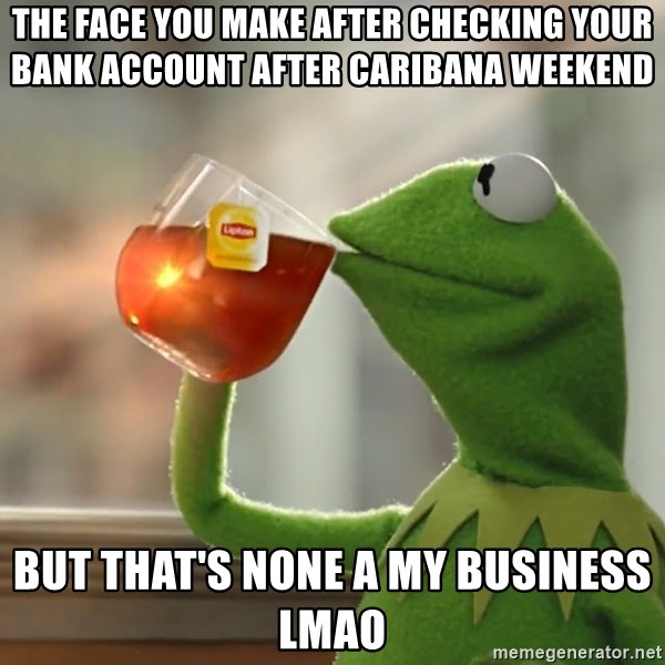 The Face You Make After Checking Your Bank Account After Caribana Weekend But That S None A My Business Lmao Kermit The Frog Drinking Tea Meme Generator