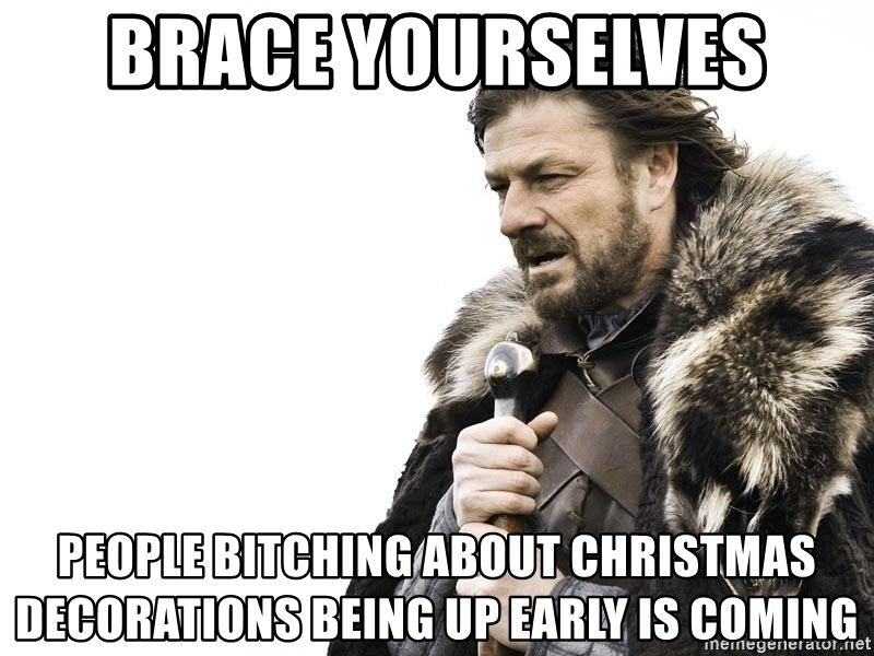 Brace Yourselves People Bitching About Christmas Decorations Being Up Early Is Coming Winter Is Coming Meme Generator