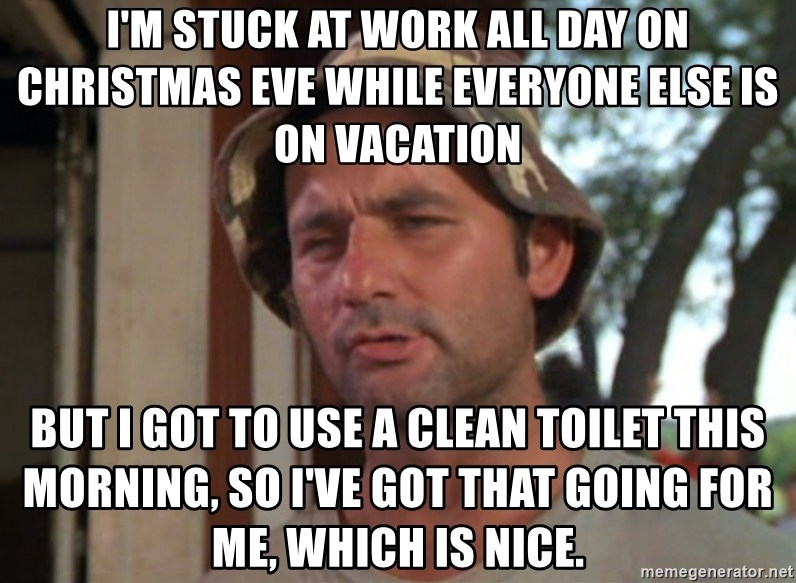 I M Stuck At Work All Day On Christmas Eve While Everyone Else Is On Vacation But I Got To Use A Clean Toilet This Morning So I Ve Got That Going For Me