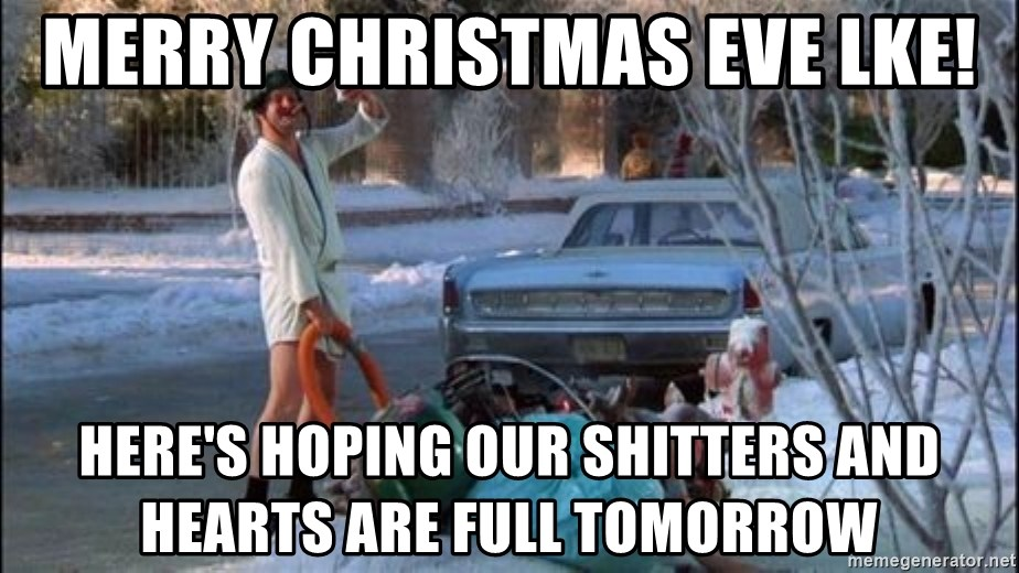 Merry Christmas Eve Lke Here S Hoping Our Shitters And Hearts Are Full Tomorrow Christmas Vacation Sewage Meme Generator