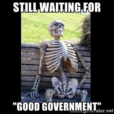 "STILL WAITING FOR ""GOOD GOVERNMENT"" - Still Waiting | Meme Generator"