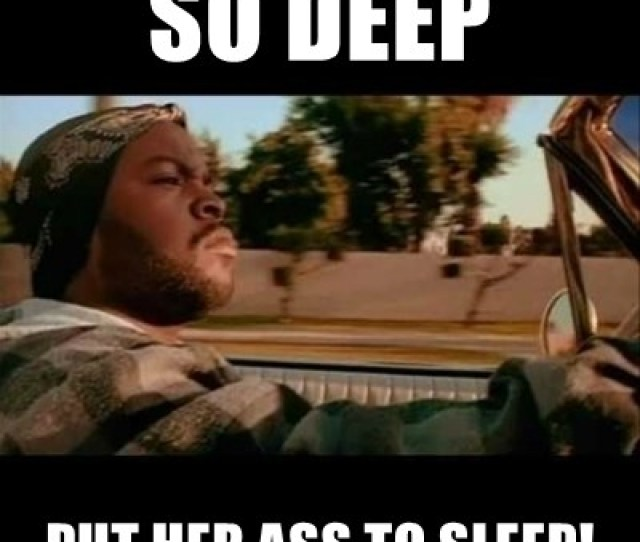 So Deep Put Her Ass To Sleep Ice Cube Today Was A Good Day Meme Generator