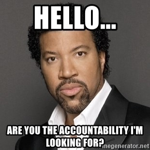 Hello... ARE YOU THE ACCOUNTABILITY I'M LOOKING FOR? - Lionel Richie | Meme  Generator