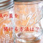 裏技で開かない瓶の蓋を女性も簡単に開ける方法は?原因や必要な道具は?