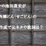 レキシの池田貴史がNHK西郷どん(せごどん)の新曲作成で元ネタや歌詞は?