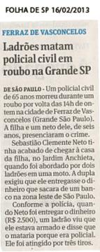 O Agente Policial Sebastião Clemente Neto do DHPP, foi morto em um roubo defronte a sua casa. http://noticias.r7.com/sao-paulo/corpo-de-policial-morto-em-saidinha-de-banco-e-velado-em-sp-16022013